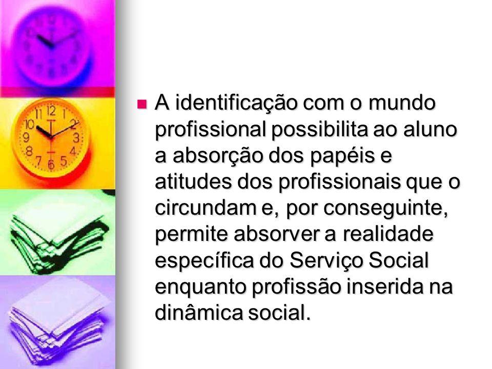 A identificação com o mundo profissional possibilita ao aluno a absorção dos papéis e atitudes dos profissionais que o circundam e, por conseguinte, permite absorver a realidade específica do Serviço Social enquanto profissão inserida na dinâmica social.