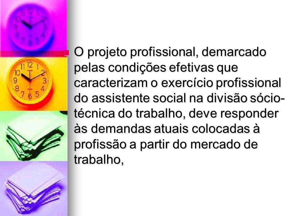 O projeto profissional, demarcado pelas condições efetivas que caracterizam o exercício profissional do assistente social na divisão sócio-técnica do trabalho, deve responder às demandas atuais colocadas à profissão a partir do mercado de trabalho,