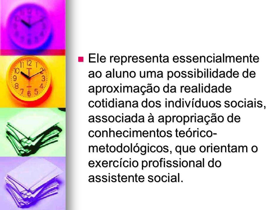 Ele representa essencialmente ao aluno uma possibilidade de aproximação da realidade cotidiana dos indivíduos sociais, associada à apropriação de conhecimentos teórico-metodológicos, que orientam o exercício profissional do assistente social.