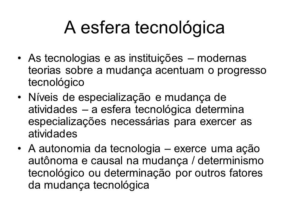 A esfera tecnológica As tecnologias e as instituições – modernas teorias sobre a mudança acentuam o progresso tecnológico.