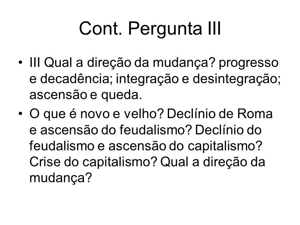 Cont. Pergunta III III Qual a direção da mudança progresso e decadência; integração e desintegração; ascensão e queda.