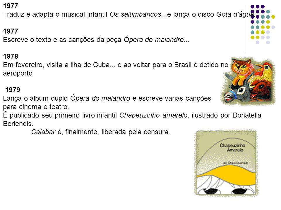 1977 Traduz e adapta o musical infantil Os saltimbancos...e lança o disco Gota d água. Escreve o texto e as canções da peça Ópera do malandro...