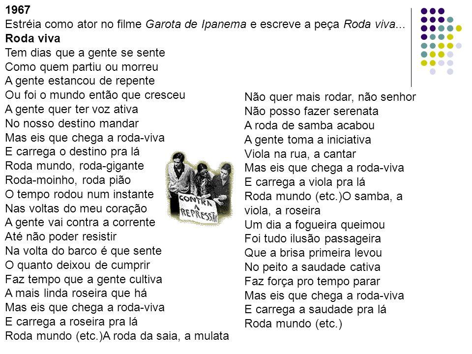 1967 Estréia como ator no filme Garota de Ipanema e escreve a peça Roda viva... Roda viva. Tem dias que a gente se sente.