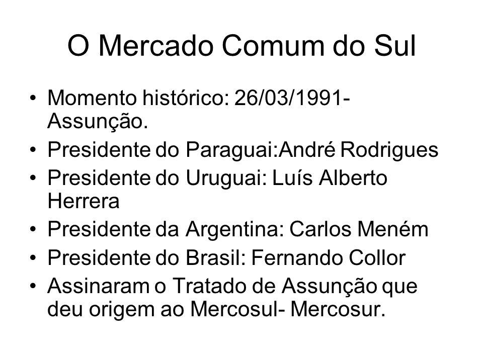 O Mercado Comum do Sul Momento histórico: 26/03/1991- Assunção.