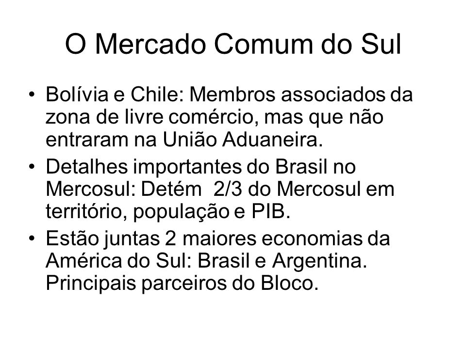 O Mercado Comum do SulBolívia e Chile: Membros associados da zona de livre comércio, mas que não entraram na União Aduaneira.