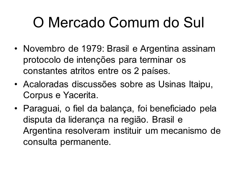 O Mercado Comum do Sul Novembro de 1979: Brasil e Argentina assinam protocolo de intenções para terminar os constantes atritos entre os 2 países.