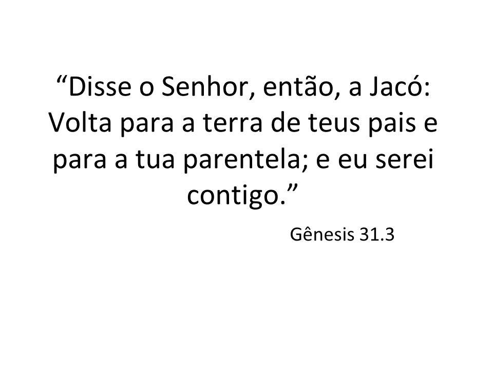 Disse o Senhor, então, a Jacó: Volta para a terra de teus pais e para a tua parentela; e eu serei contigo. Gênesis 31.3
