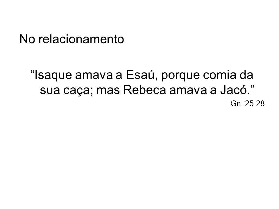 No relacionamento Isaque amava a Esaú, porque comia da sua caça; mas Rebeca amava a Jacó. Gn.