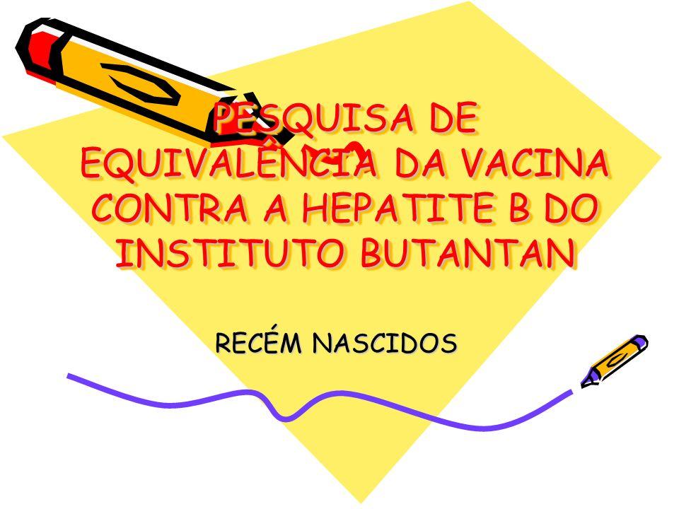 PESQUISA DE EQUIVALÊNCIA DA VACINA CONTRA A HEPATITE B DO INSTITUTO BUTANTAN