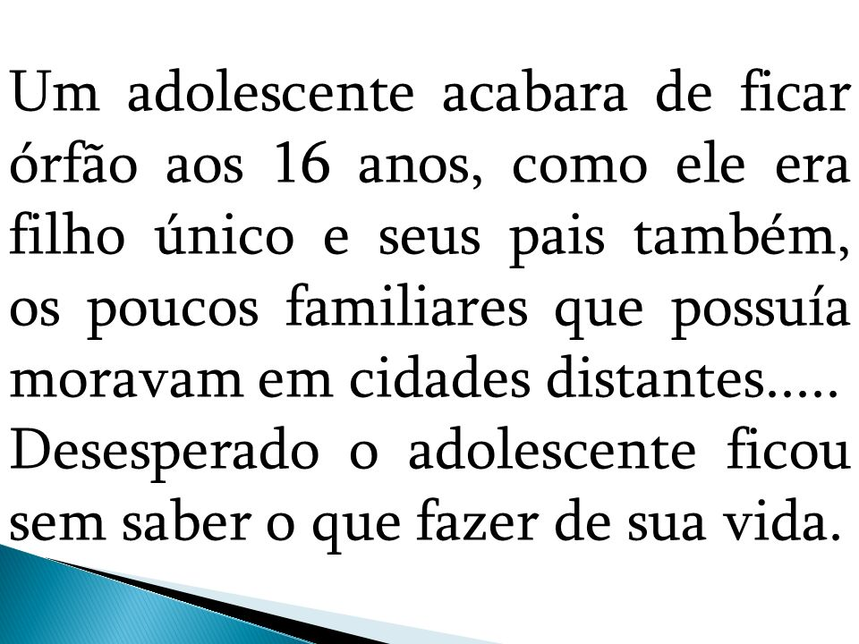 Um adolescente acabara de ficar órfão aos 16 anos, como ele era filho único e seus pais também, os poucos familiares que possuía moravam em cidades distantes.....