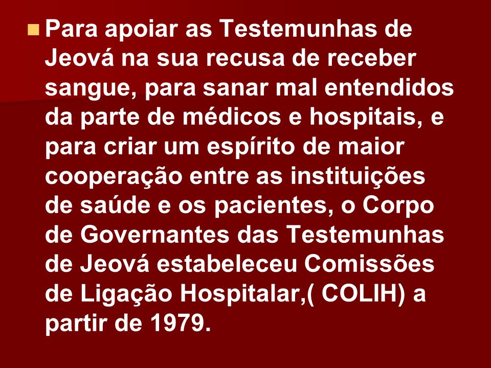 Para apoiar as Testemunhas de Jeová na sua recusa de receber sangue, para sanar mal entendidos da parte de médicos e hospitais, e para criar um espírito de maior cooperação entre as instituições de saúde e os pacientes, o Corpo de Governantes das Testemunhas de Jeová estabeleceu Comissões de Ligação Hospitalar,( COLIH) a partir de 1979.