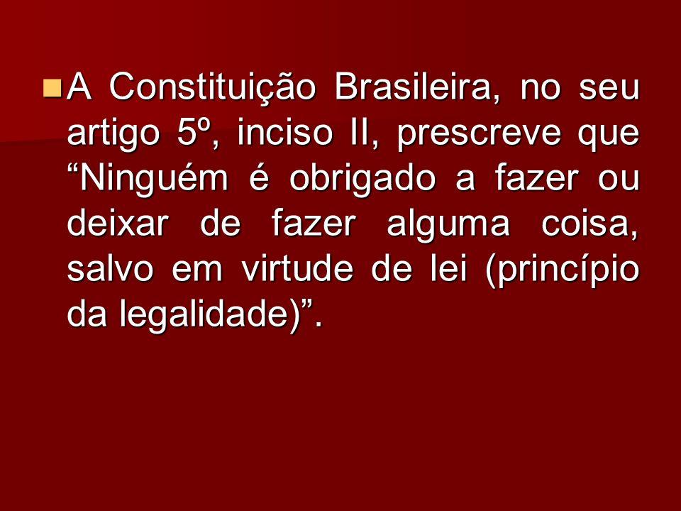 A Constituição Brasileira, no seu artigo 5º, inciso II, prescreve que Ninguém é obrigado a fazer ou deixar de fazer alguma coisa, salvo em virtude de lei (princípio da legalidade) .