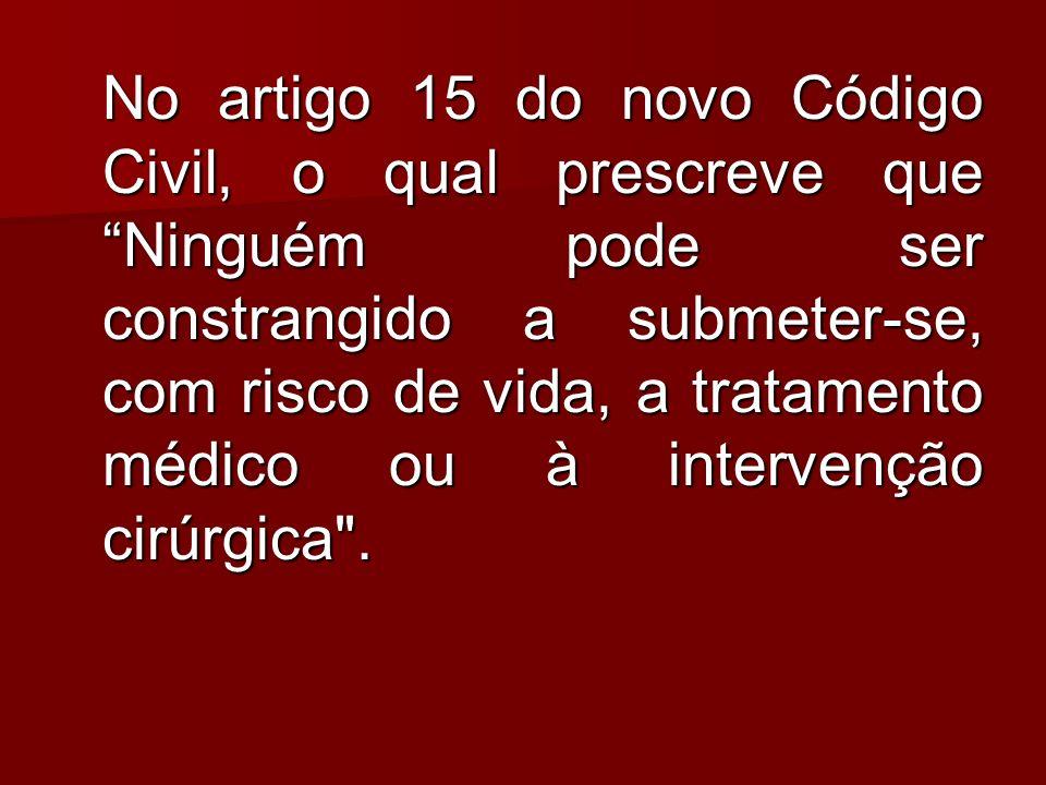 No artigo 15 do novo Código Civil, o qual prescreve que Ninguém pode ser constrangido a submeter-se, com risco de vida, a tratamento médico ou à intervenção cirúrgica .