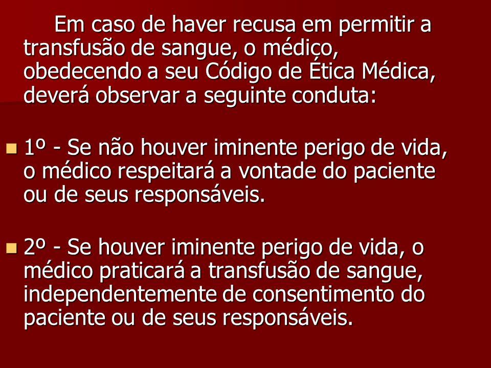 Em caso de haver recusa em permitir a transfusão de sangue, o médico, obedecendo a seu Código de Ética Médica, deverá observar a seguinte conduta: