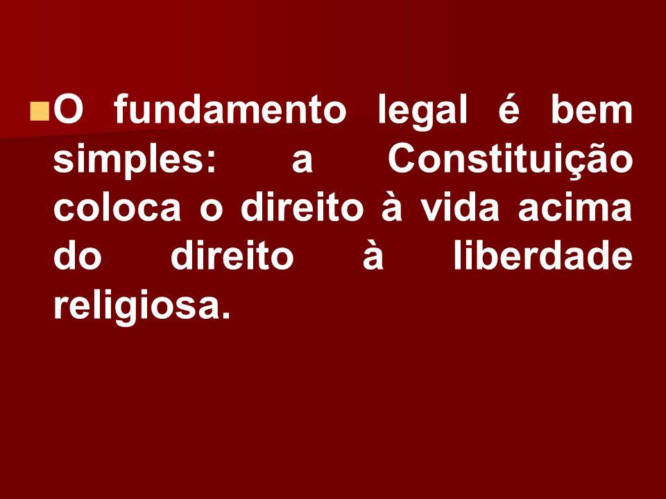 O fundamento legal é bem simples: a Constituição coloca o direito à vida acima do direito à liberdade religiosa.