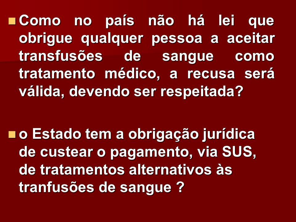 Como no país não há lei que obrigue qualquer pessoa a aceitar transfusões de sangue como tratamento médico, a recusa será válida, devendo ser respeitada
