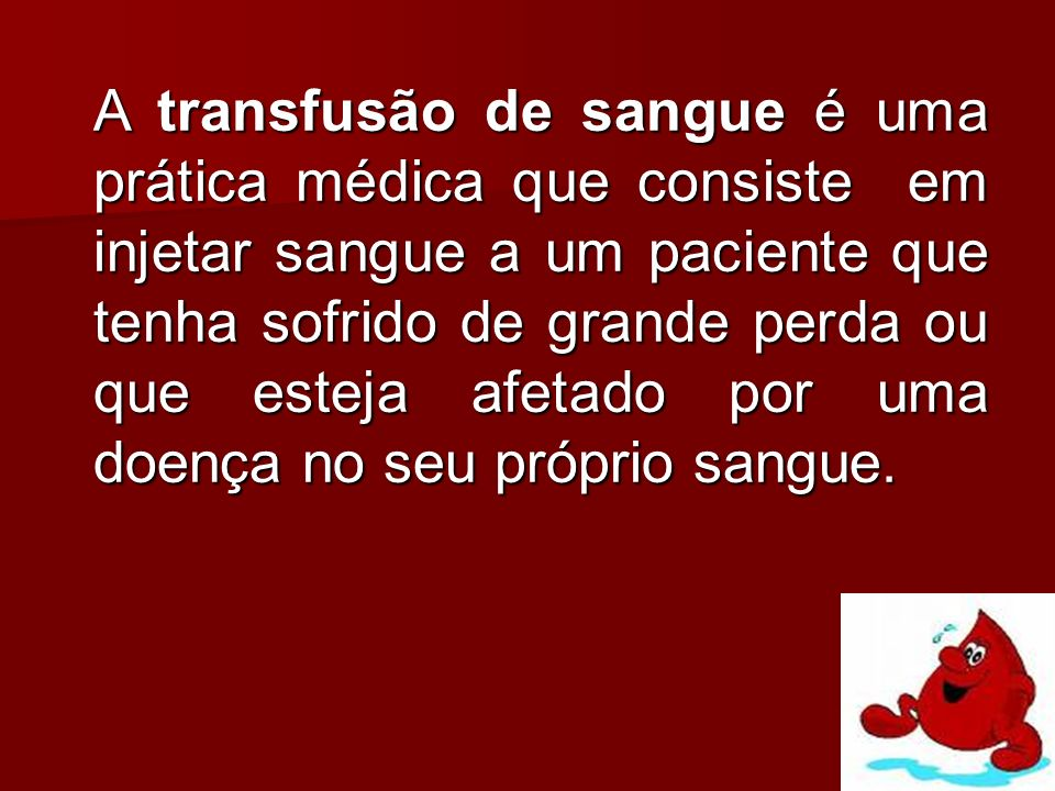 A transfusão de sangue é uma prática médica que consiste em injetar sangue a um paciente que tenha sofrido de grande perda ou que esteja afetado por uma doença no seu próprio sangue.
