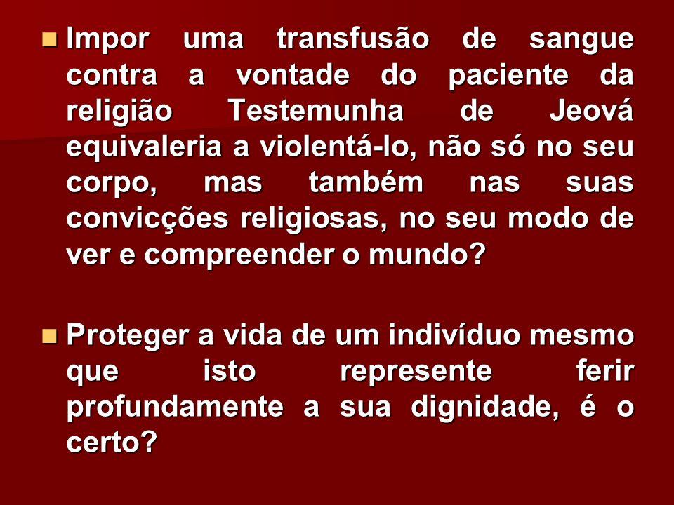 Impor uma transfusão de sangue contra a vontade do paciente da religião Testemunha de Jeová equivaleria a violentá-lo, não só no seu corpo, mas também nas suas convicções religiosas, no seu modo de ver e compreender o mundo