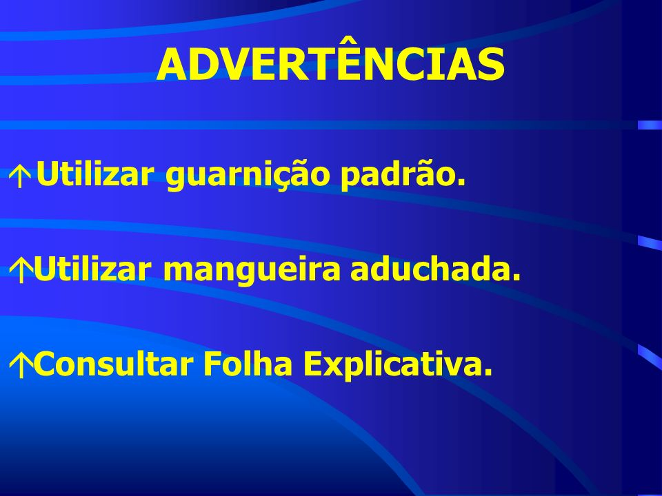 ADVERTÊNCIAS Utilizar mangueira aduchada. Consultar Folha Explicativa.