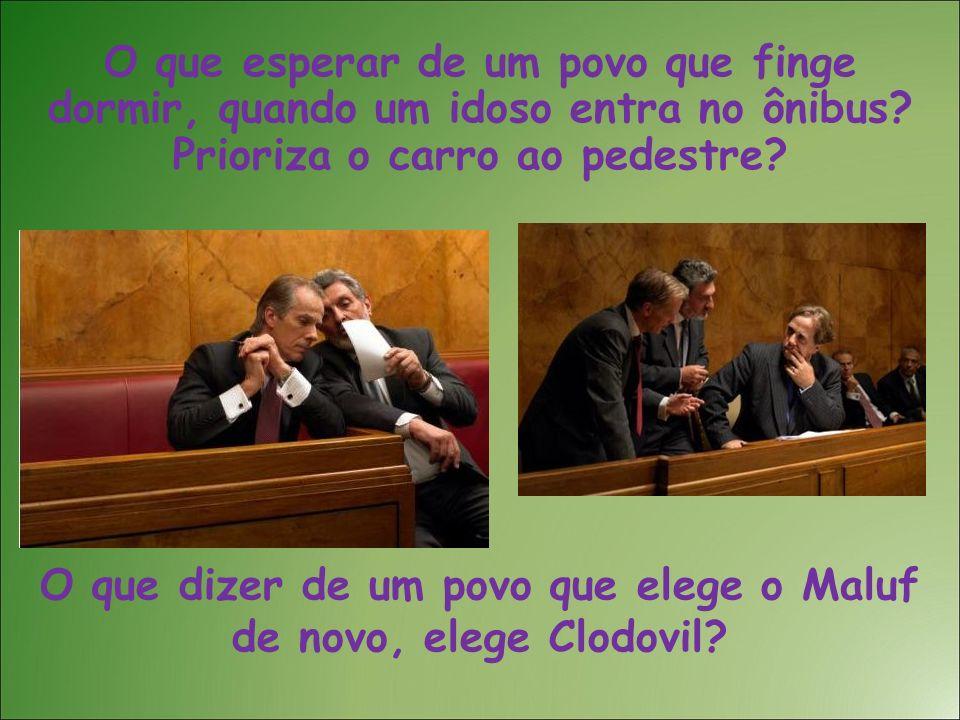 O que dizer de um povo que elege o Maluf de novo, elege Clodovil