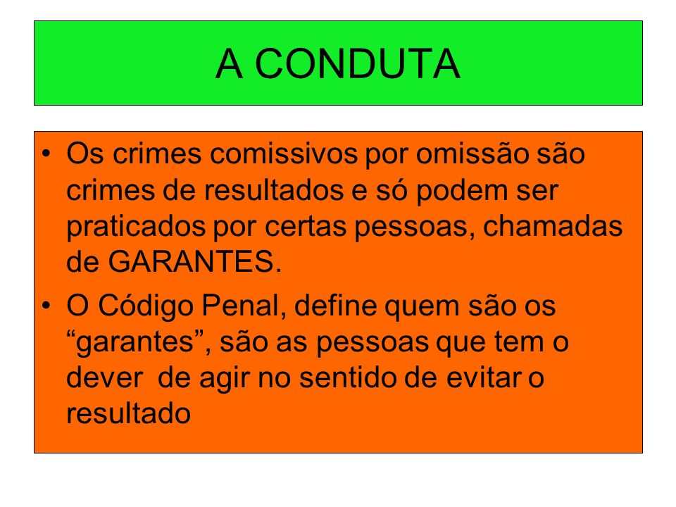 A CONDUTA Os crimes comissivos por omissão são crimes de resultados e só podem ser praticados por certas pessoas, chamadas de GARANTES.