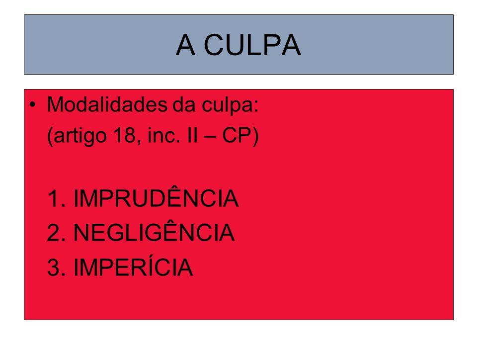 A CULPA Modalidades da culpa: (artigo 18, inc. II – CP) 1. IMPRUDÊNCIA