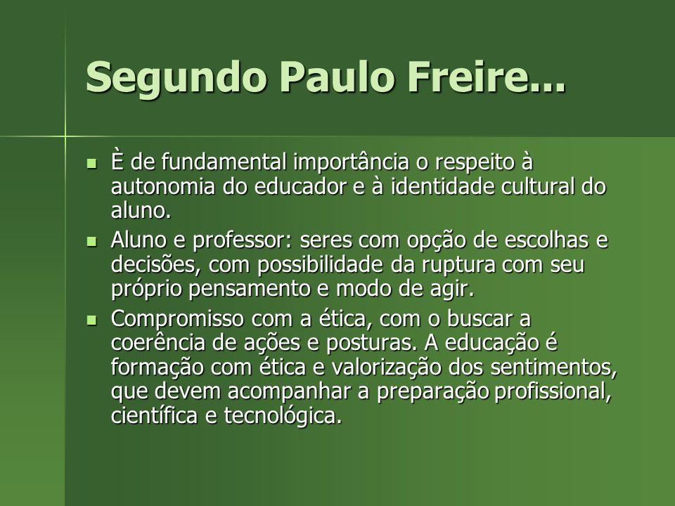Segundo Paulo Freire... È de fundamental importância o respeito à autonomia do educador e à identidade cultural do aluno.