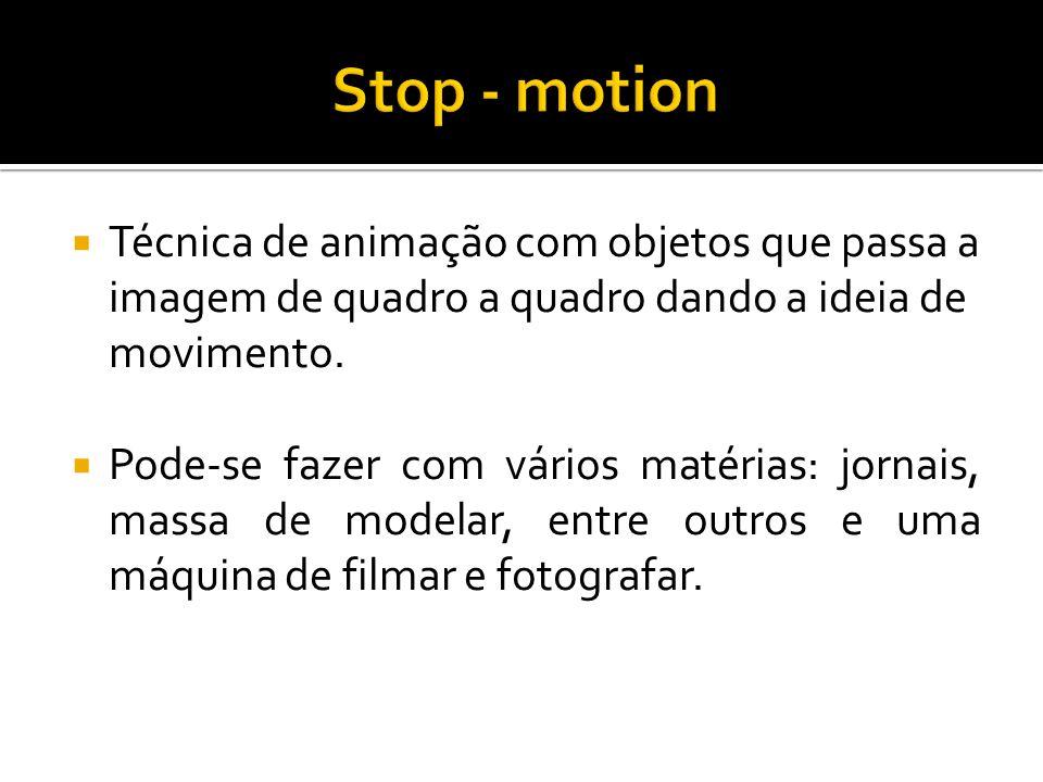 Stop - motion Técnica de animação com objetos que passa a imagem de quadro a quadro dando a ideia de movimento.