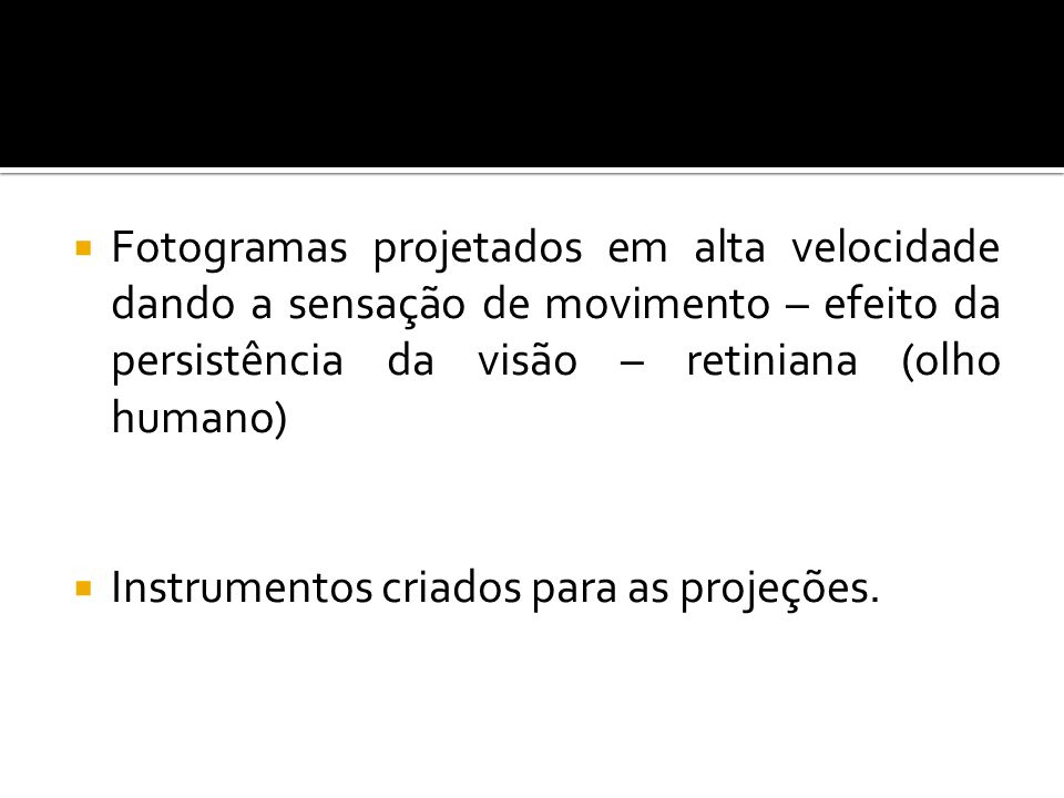 Fotogramas projetados em alta velocidade dando a sensação de movimento – efeito da persistência da visão – retiniana (olho humano)