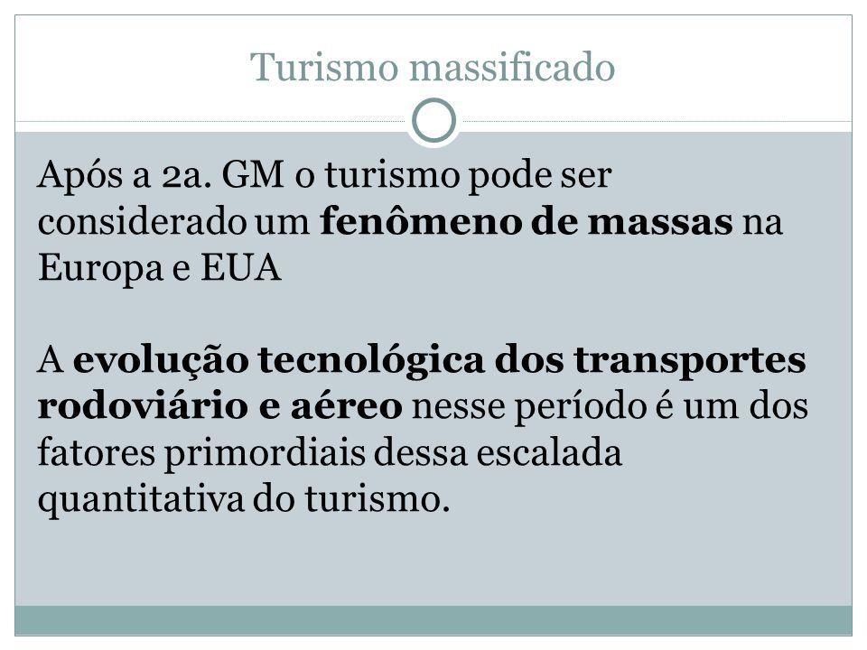 Turismo massificado Após a 2a. GM o turismo pode ser considerado um fenômeno de massas na Europa e EUA.