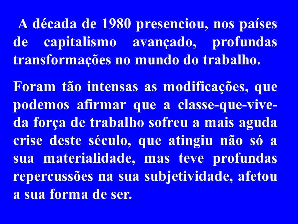 A década de 1980 presenciou, nos países de capitalismo avançado, profundas transformações no mundo do trabalho.