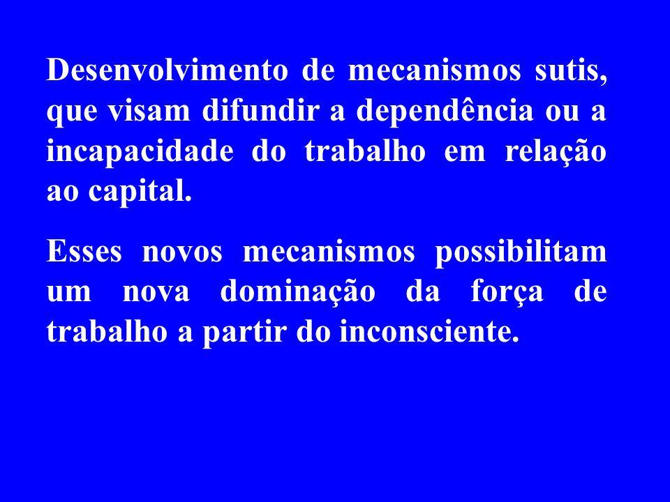 Desenvolvimento de mecanismos sutis, que visam difundir a dependência ou a incapacidade do trabalho em relação ao capital.