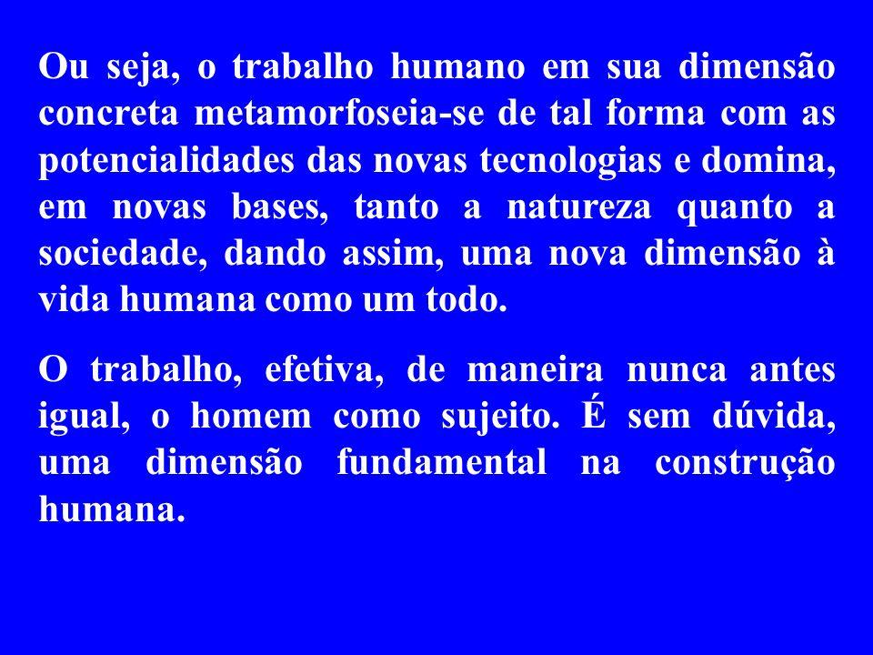 Ou seja, o trabalho humano em sua dimensão concreta metamorfoseia-se de tal forma com as potencialidades das novas tecnologias e domina, em novas bases, tanto a natureza quanto a sociedade, dando assim, uma nova dimensão à vida humana como um todo.