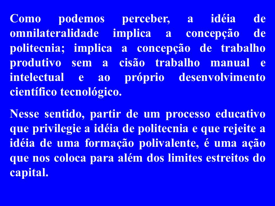 Como podemos perceber, a idéia de omnilateralidade implica a concepção de politecnia; implica a concepção de trabalho produtivo sem a cisão trabalho manual e intelectual e ao próprio desenvolvimento científico tecnológico.