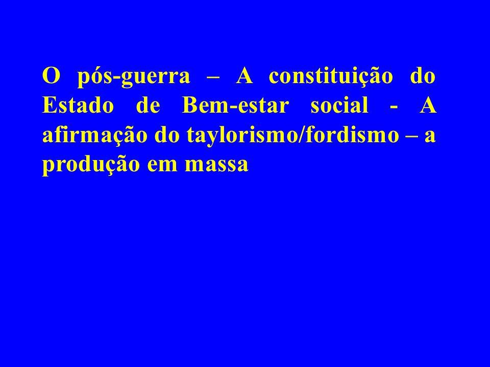 O pós-guerra – A constituição do Estado de Bem-estar social - A afirmação do taylorismo/fordismo – a produção em massa