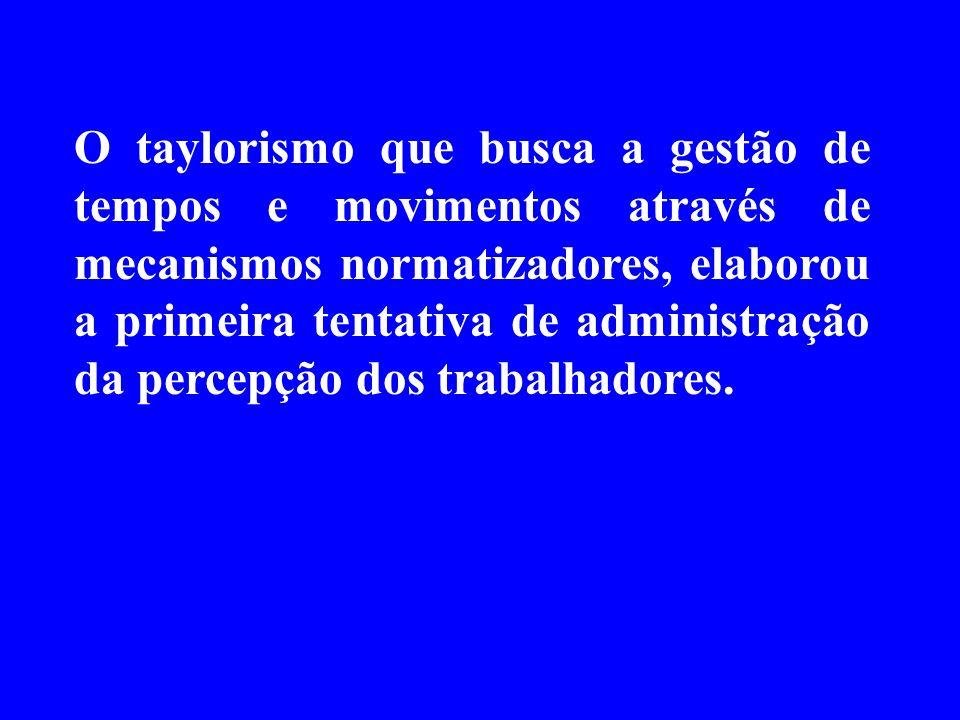 O taylorismo que busca a gestão de tempos e movimentos através de mecanismos normatizadores, elaborou a primeira tentativa de administração da percepção dos trabalhadores.