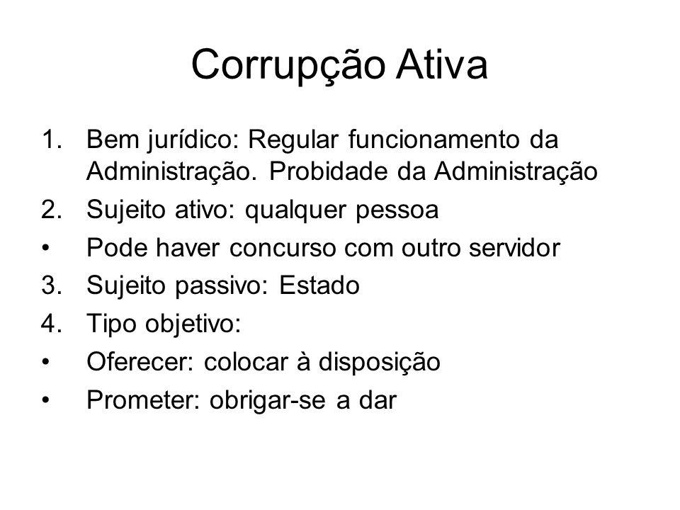 Corrupção AtivaBem jurídico: Regular funcionamento da Administração. Probidade da Administração. Sujeito ativo: qualquer pessoa.