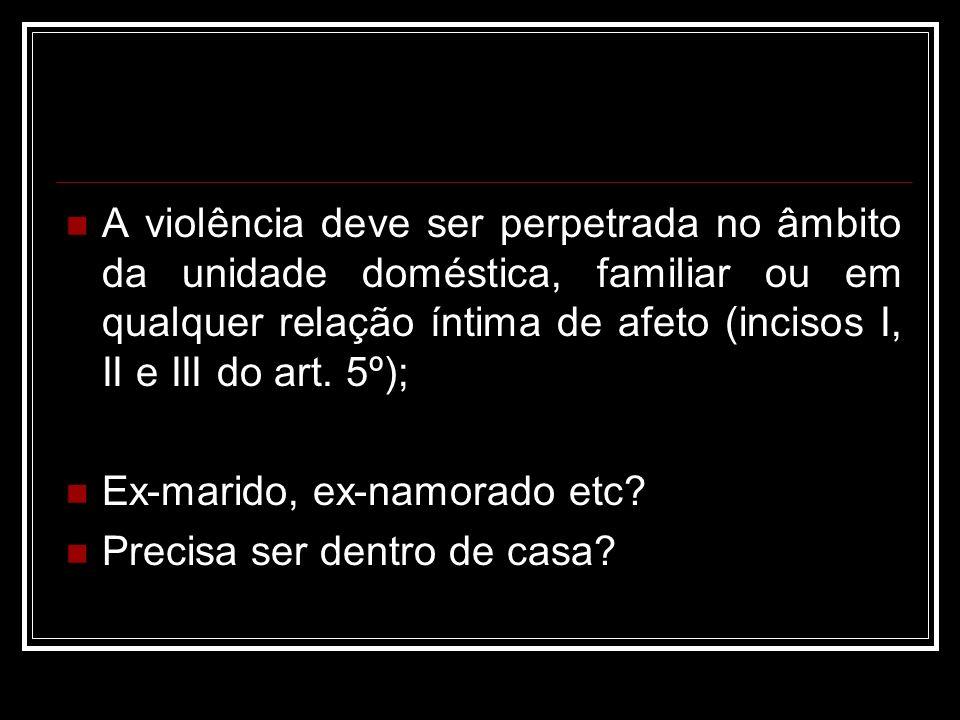 A violência deve ser perpetrada no âmbito da unidade doméstica, familiar ou em qualquer relação íntima de afeto (incisos I, II e III do art. 5º);