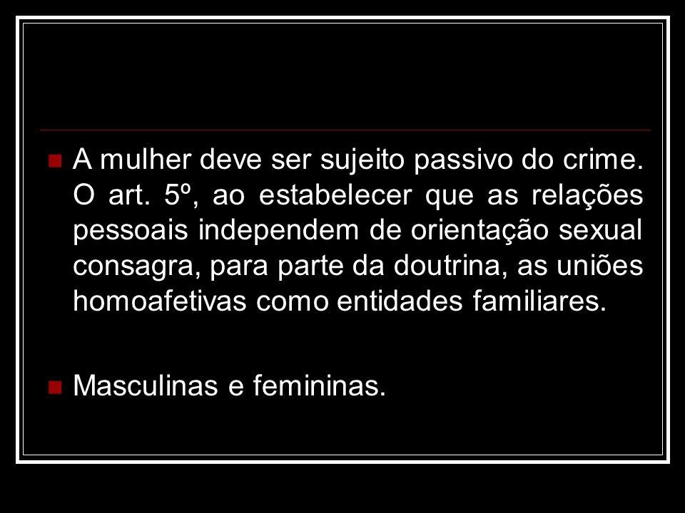 A mulher deve ser sujeito passivo do crime. O art