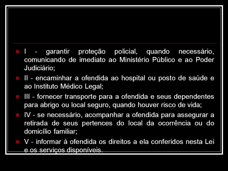 I - garantir proteção policial, quando necessário, comunicando de imediato ao Ministério Público e ao Poder Judiciário;