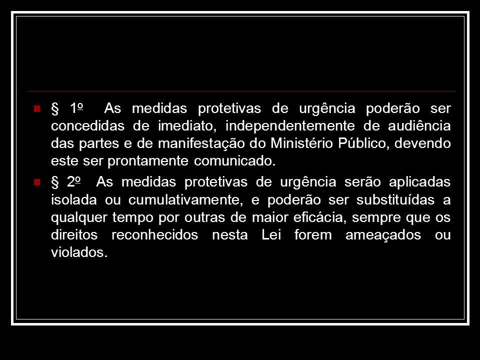 § 1o As medidas protetivas de urgência poderão ser concedidas de imediato, independentemente de audiência das partes e de manifestação do Ministério Público, devendo este ser prontamente comunicado.