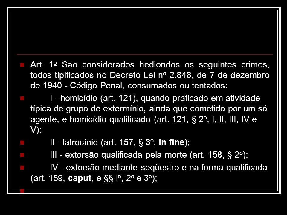 Art. 1o São considerados hediondos os seguintes crimes, todos tipificados no Decreto-Lei no 2.848, de 7 de dezembro de 1940 - Código Penal, consumados ou tentados:
