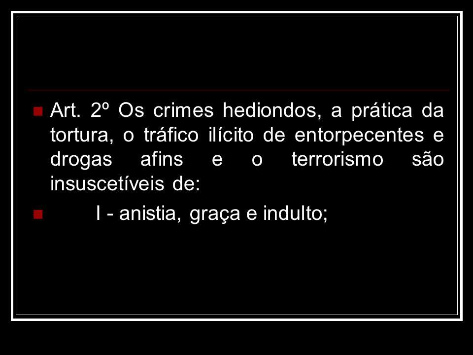 Art. 2º Os crimes hediondos, a prática da tortura, o tráfico ilícito de entorpecentes e drogas afins e o terrorismo são insuscetíveis de: