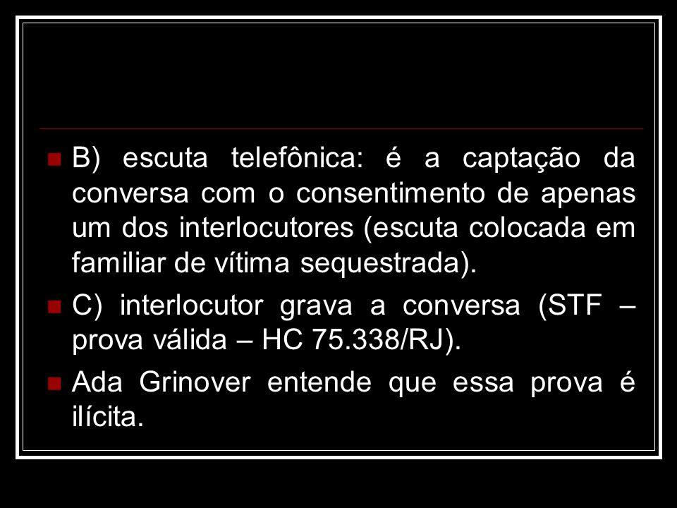 B) escuta telefônica: é a captação da conversa com o consentimento de apenas um dos interlocutores (escuta colocada em familiar de vítima sequestrada).