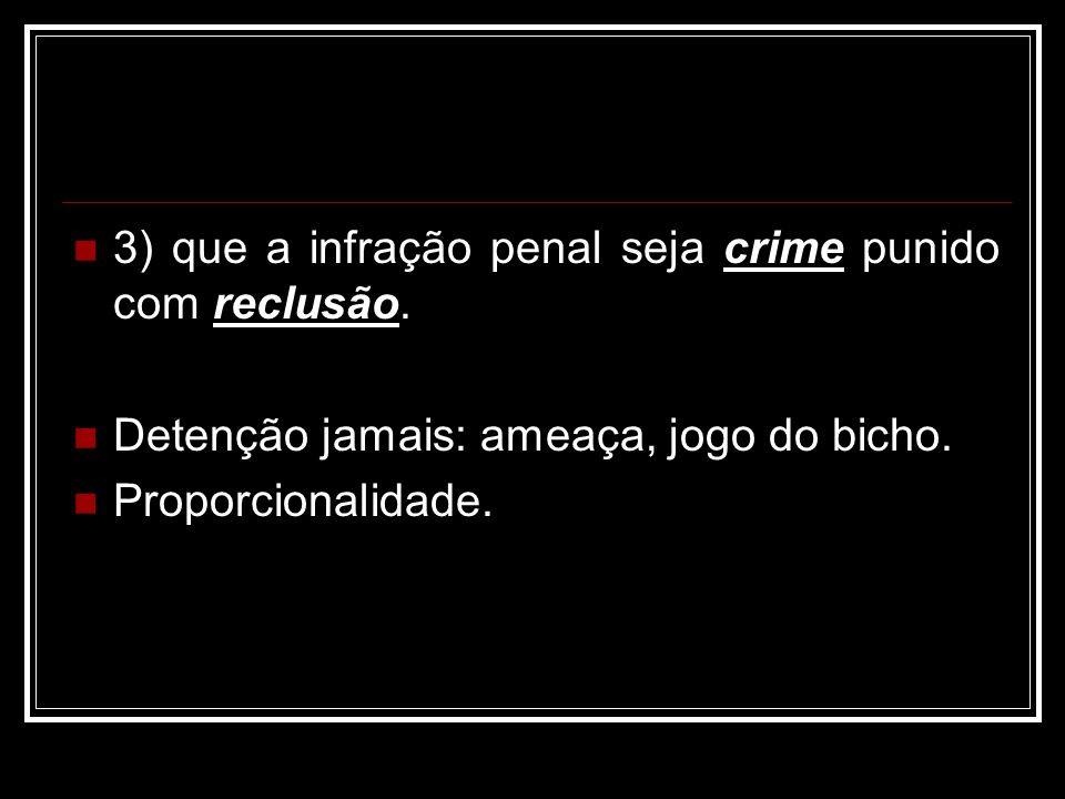 3) que a infração penal seja crime punido com reclusão.