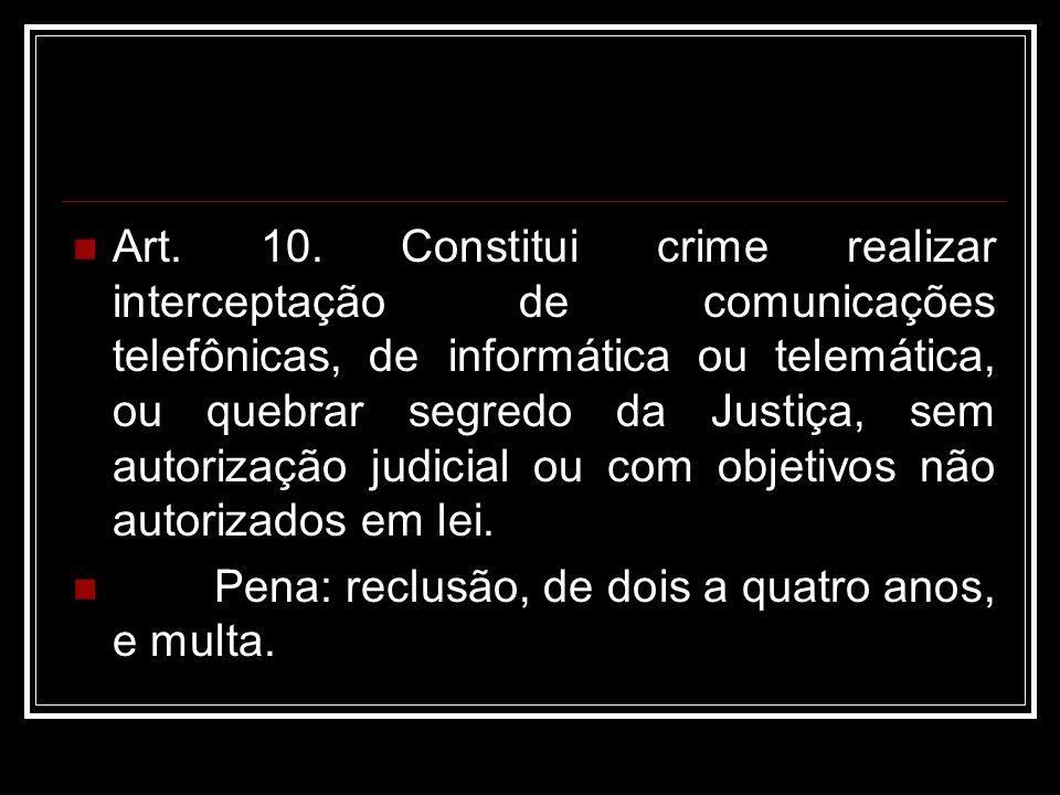 Art. 10. Constitui crime realizar interceptação de comunicações telefônicas, de informática ou telemática, ou quebrar segredo da Justiça, sem autorização judicial ou com objetivos não autorizados em lei.