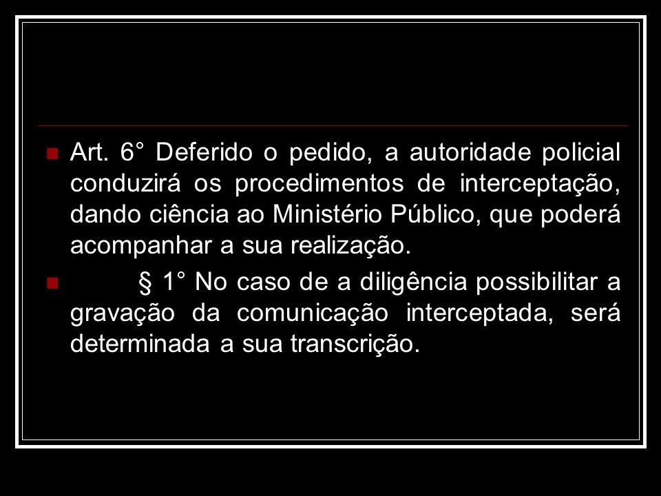 Art. 6° Deferido o pedido, a autoridade policial conduzirá os procedimentos de interceptação, dando ciência ao Ministério Público, que poderá acompanhar a sua realização.