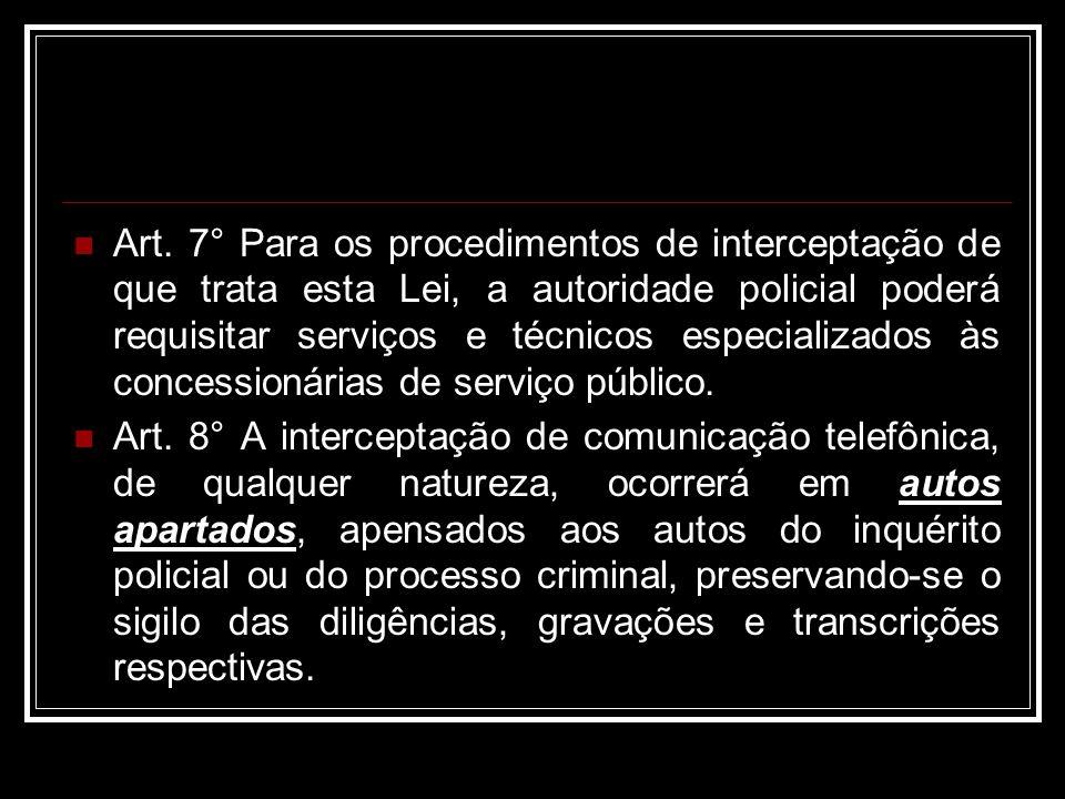 Art. 7° Para os procedimentos de interceptação de que trata esta Lei, a autoridade policial poderá requisitar serviços e técnicos especializados às concessionárias de serviço público.