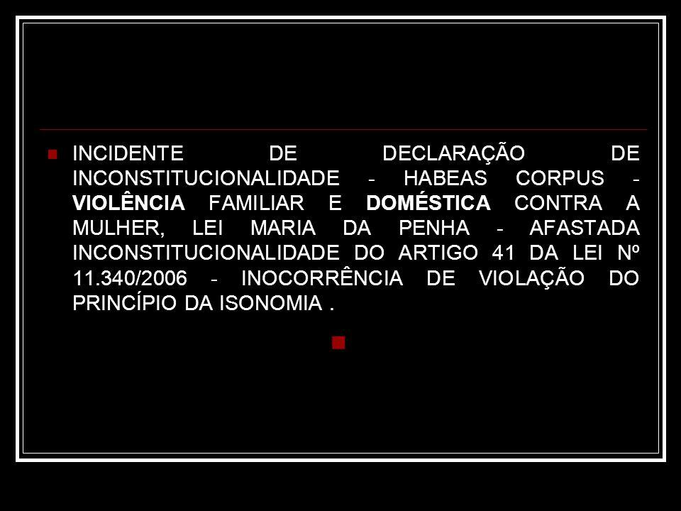 INCIDENTE DE DECLARAÇÃO DE INCONSTITUCIONALIDADE - HABEAS CORPUS - VIOLÊNCIA FAMILIAR E DOMÉSTICA CONTRA A MULHER, LEI MARIA DA PENHA - AFASTADA INCONSTITUCIONALIDADE DO ARTIGO 41 DA LEI Nº 11.340/2006 - INOCORRÊNCIA DE VIOLAÇÃO DO PRINCÍPIO DA ISONOMIA .