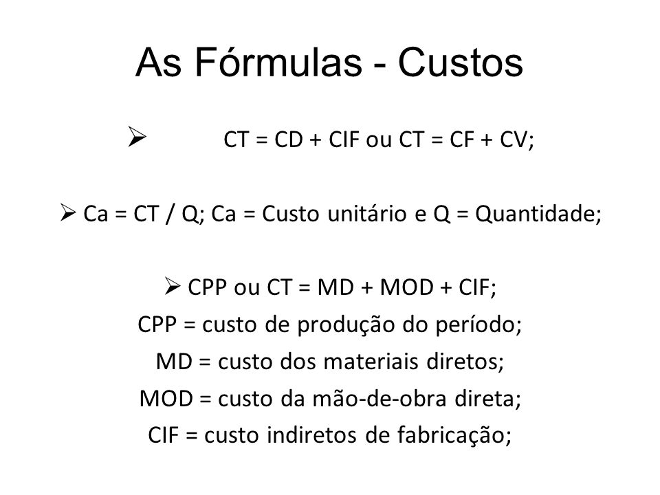 As Fórmulas - Custos CT = CD + CIF ou CT = CF + CV;